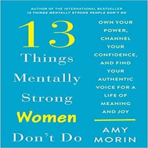 13 Things Mentally Strong Women Don't Do: Own Your Power, Channel Your Confidence,