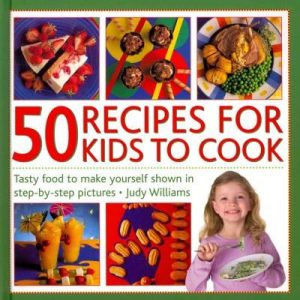 50 Recipes for Kids to Cook: Tasty Food to Make Yourself Shown in Step-by-Step Pictures