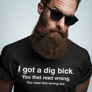 I Got a Dig Bick T-Shirt - Funny ADULT Rude Humor Offensive College